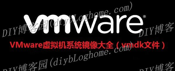 VMware虚拟机系统镜像(vmdk文件)大全_包括Windows/Linux/Mac
